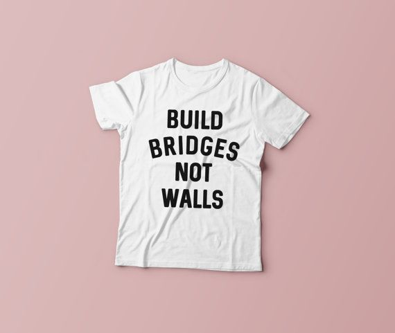 Build Bridges Not Walls Shirt | Love Trumps Hate Tee | Anti-Trump T-Shirt | Hillary Clinton Tee | Vote Hillary | Unisex Mens Womens T-Shirt