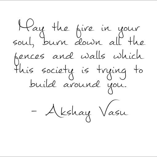 May the fire in your soul, burn down all the fences and walls which this society is trying to build around you.  - Akshay Vasu