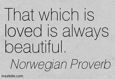 """""""That which is loved is always beautiful"""" -Norwegian Proverb"""