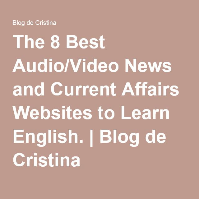 The 8 Best Audio/Video News and Current Affairs Websites to Learn English.   Blog de Cristina