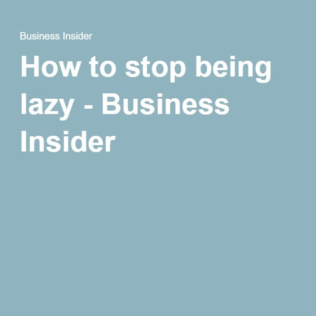 How to stop being lazy - Business Insider