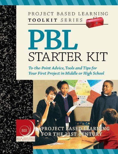 Project Based Learning (PBL) Starter Kit: To-the-Point Advice, Tools and Tips for Your First Project in Middle or High School