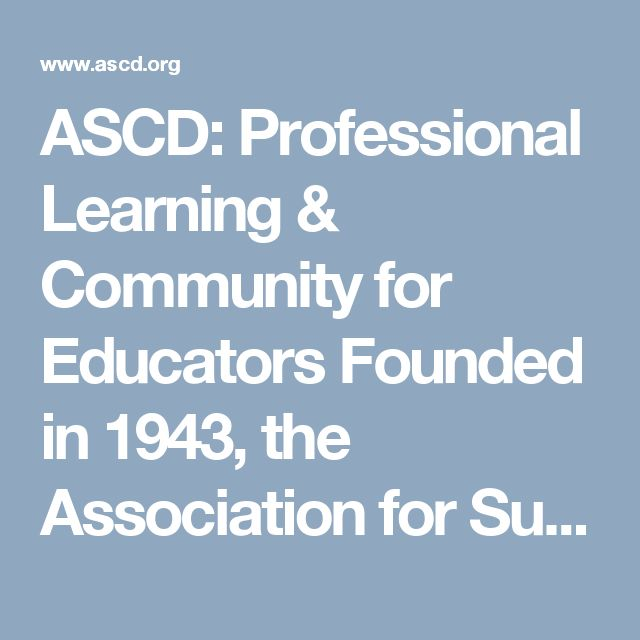 ASCD: Professional Learning & Community for Educators  -  Founded in 1943, the Association for Supervision and Curriculum Development (ASCD) is the global leader in developing and delivering innovative programs, products, and services that empower educators to support the success of each learner.  The association provides expert and innovative solutions in professional development, capacity building, and educational leadership essential to the way educators learn, teach, and lead.