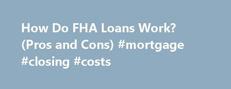 How Do FHA Loans Work? (Pros and Cons) #mortgage #closing #costs http://mortgage.nef2.com/how-do-fha-loans-work-pros-and-cons-mortgage-closing-costs/  #fha mortgages # FHA Loan Basics Updated June 27, 2016 Loans from the Federal Housing Administration (FHA) are popular options for borrowers because they allow you to buy a home with a relatively small down payment. Designed to promote home ownership, FHA loans make it easier for people to qualify for a mortgage. But they're  Read More