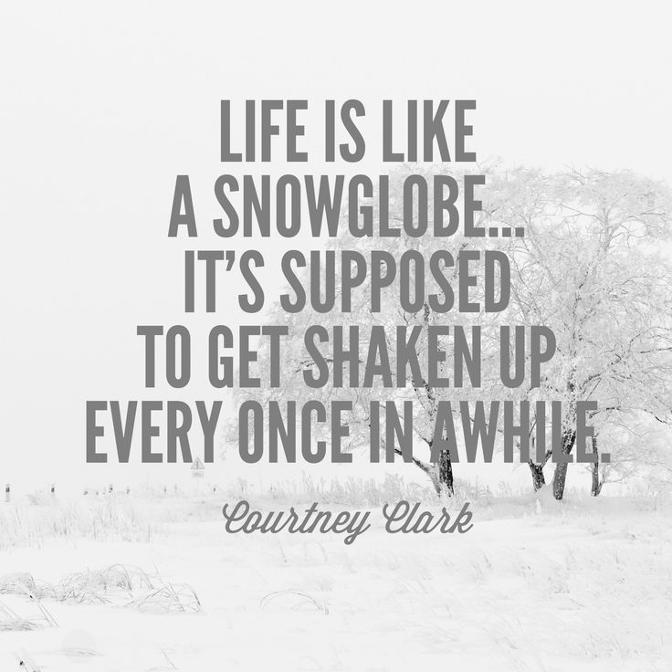 """Motivation and inspiration for when you feel stress and challenge. """"Life is like a snow globe: it's supposed to get shaken up every once in awhile."""" -Courtney Clark, resilience author and motivational speaker"""
