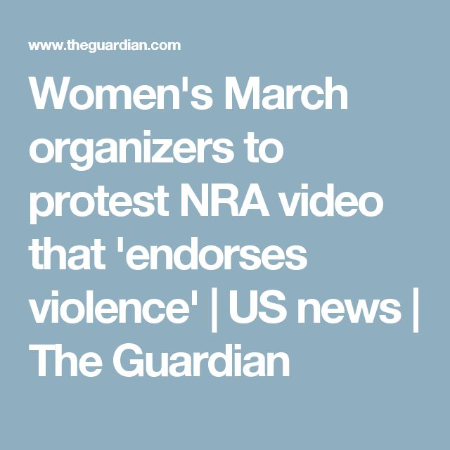 Women's March organizers to protest NRA video that 'endorses violence' | US news | The Guardian