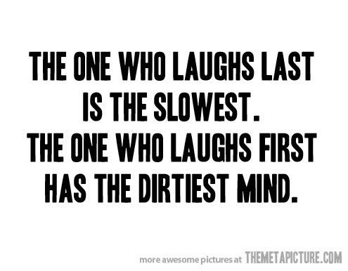 i'm usually the one who laughs first. lol