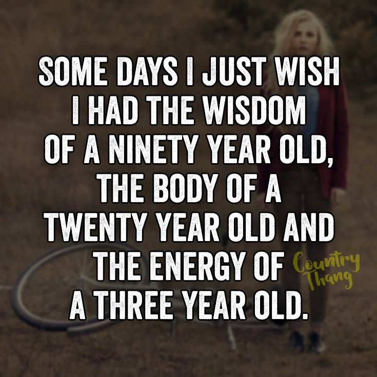 Some days I just wish I had the wisdom of a ninety year old, the body of a…