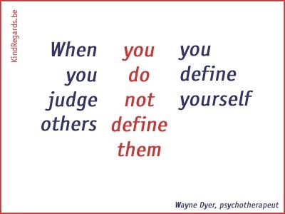 When you judge others, you don not define them. You define yourself.