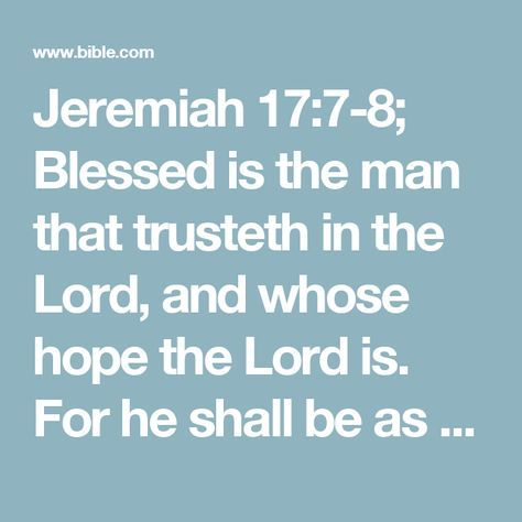 Jeremiah 17:7-8; Blessed is the man that trusteth in the Lord, and whose hope the Lord is.  For he shall be as a tree planted by the waters, and that spreadeth out her roots by the river, and shall not see when heat cometh, but her leaf shall be green; and shall not be careful in the year of drought, neither shall cease from yielding fruit.#drought: or, restraint
