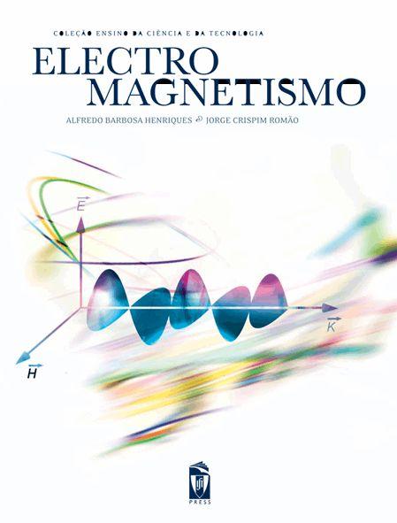 ELECTROMAGNETISMO  Autor:  ALFREDO BARBOSA HENRIQUES, JORGE CRISPIM ROMÃO  ISBN:  978-972-8469-45-0
