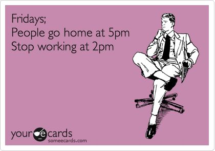 Fridays; People go home at 5pm Stop working at 2pm.