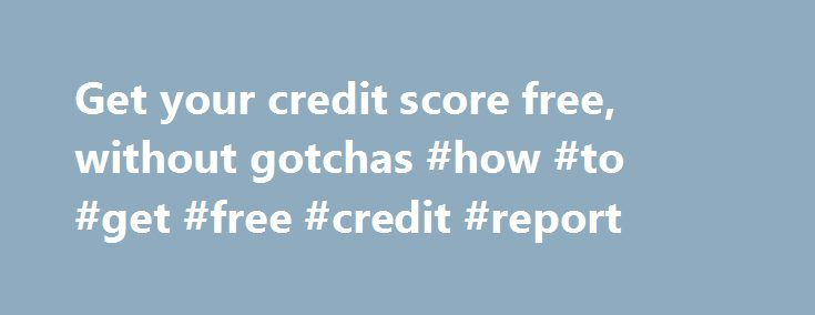 Get your credit score free, without gotchas #how #to #get #free #credit #report http://credit.remmont.com/get-your-credit-score-free-without-gotchas-how-to-get-free-credit-report/  #free credit report without credit card # Don't Waste Your Money A lot of websites offer free credit scores. But Read More...The post Get your credit score free, without gotchas #how #to #get #free #credit #report appeared first on Credit.