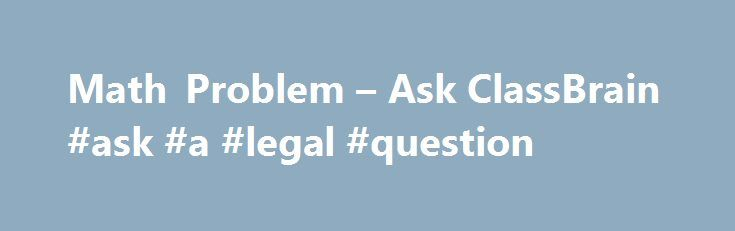 Math Problem – Ask ClassBrain #ask #a #legal #question http://questions.remmont.com/math-problem-ask-classbrain-ask-a-legal-question/  #ask a math problem # Math Problem Topic: Math Problem ClassBrain Visitor: How Do You Do the Math Problem 4 and 1/2 divided by 1 and 4/5? ClassBrain Response: Well, Math can be a difficult subject but with a lot of practice, you will become an expert! Print this out so you can follow the...