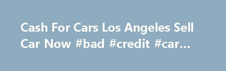 Cash For Cars Los Angeles Sell Car Now #bad #credit #car #loan http://nef2.com/cash-for-cars-los-angeles-sell-car-now-bad-credit-car-loan/  #sell cars # Home Sell Car Los Angeles Sell Car Los Angeles If you re wondering where can Isell my car for cash in Los Angeles or what s my car worth? . then call us now for free quote. We buy used cars and trucks for cash, any year, make or model, and we...
