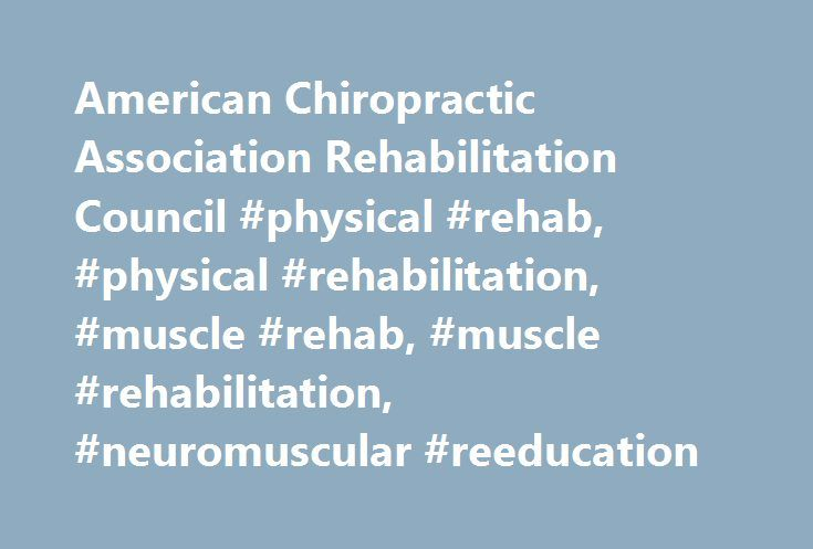 American Chiropractic Association Rehabilitation Council #physical #rehab, #physical #rehabilitation, #muscle #rehab, #muscle #rehabilitation, #neuromuscular #reeducation http://pakistan.nef2.com/american-chiropractic-association-rehabilitation-council-physical-rehab-physical-rehabilitation-muscle-rehab-muscle-rehabilitation-neuromuscular-reeducation/  # American Chiropractic Association Rehab Council Membership The organization is called the Council of Chiropractic Physiological…