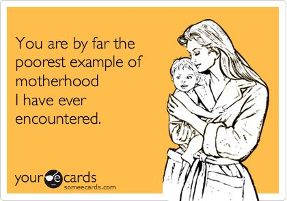 You are by far the poorest example of motherhood I have ever encountered. | Baby Ecard | someecards.com
