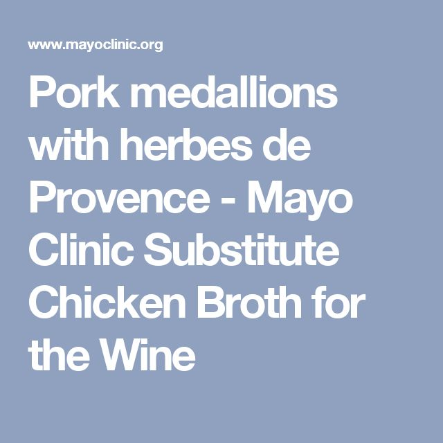 Pork medallions with herbes de Provence - Mayo Clinic Substitute Chicken Broth for the Wine