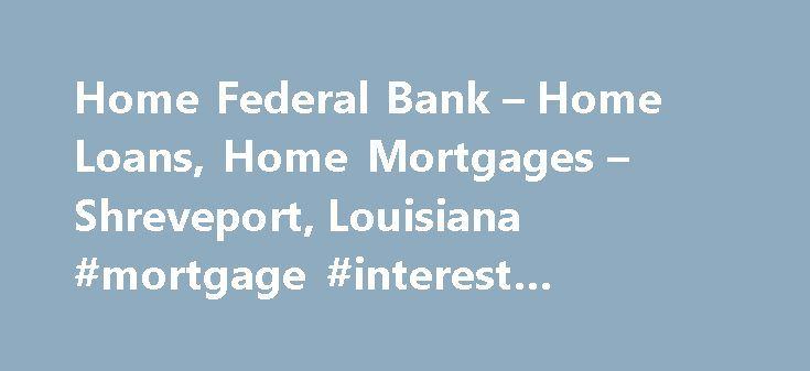 Home Federal Bank – Home Loans, Home Mortgages – Shreveport, Louisiana #mortgage #interest #deduction http://mortgage.remmont.com/home-federal-bank-home-loans-home-mortgages-shreveport-louisiana-mortgage-interest-deduction/  #federal home loan bank # Home Federal Bank Home Loans Home Loans – A Better Way. You ve found the perfect place to call home. Now, you just need to find the best way to make it yours. That's where Home Federal Bank comes in. In addition to offering home loans, we also…
