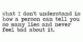 What I don't understand is how a person can tell you so many lies and ...