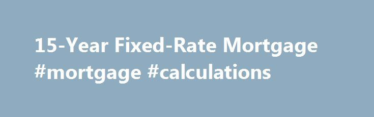 "15-Year Fixed-Rate Mortgage #mortgage #calculations http://mortgage.remmont.com/15-year-fixed-rate-mortgage-mortgage-calculations/  #15 year fixed mortgage rates # 15-Year Fixed Key Benefits Today's low 15-year fixed rates can mean major savings for you Do you want to pay less interest over the course of your loan? Do you want the security of a consistent rate and payment? Do you want to pay off your mortgage faster? If you answered ""yes"" to any of these questions, a 15-year fixed-rate…"