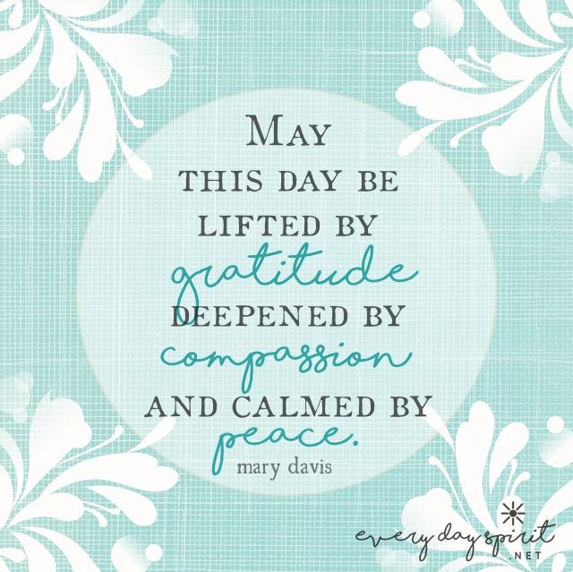 We transform this day from lack to abundance by our gratitude, our generosity, and our inner peace. xo Come by and visit for more inspiration ~ xo www.everydayspirit.net xo #gratitude #compassion #peace #marydavis