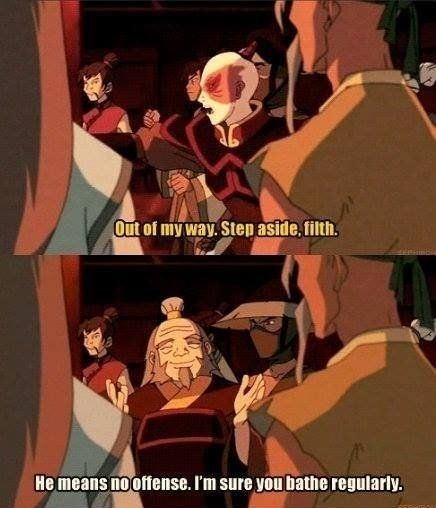 He means no offense. I'm sure you bathe regularly. Zuko and Iroh, Avatar: The Last Airbender