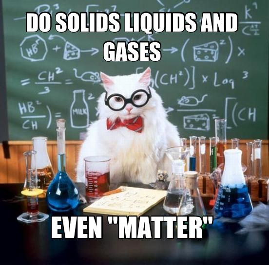"""Chemistry Cat - DO SOLIDS LIQUIDS AND GASES EVEN """"MATTER""""? #science #humor"""