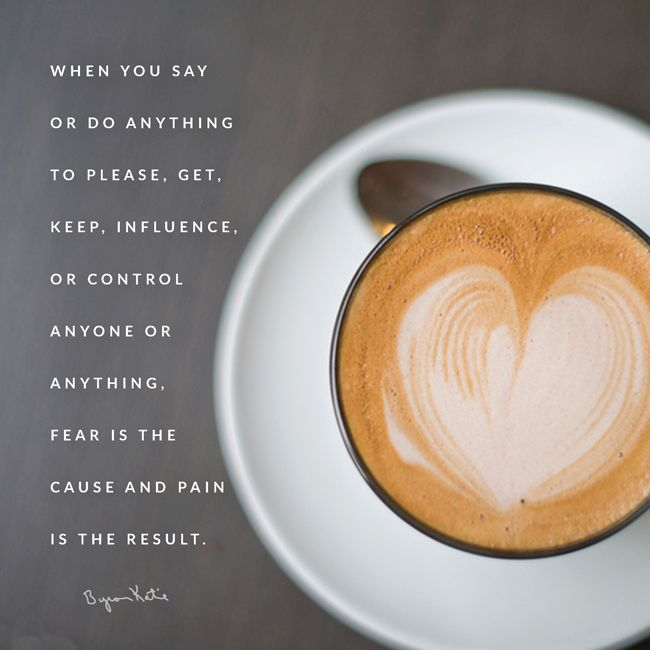 When you say or do anything to please, get, keep, influence, or control anyone or anything, fear is the cause and pain is the result. | Byron Katie Quote