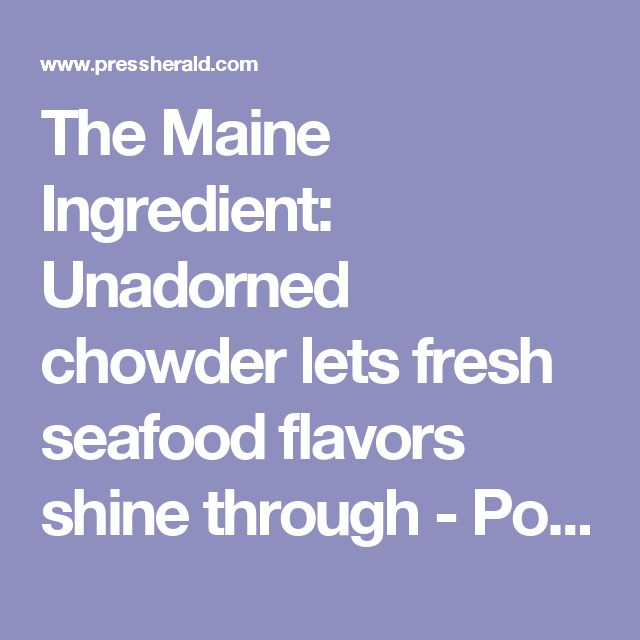 The Maine Ingredient: Unadorned chowder lets fresh seafood flavors shine through - Portland Press Herald