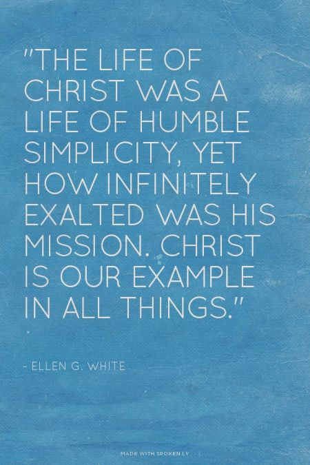 """""""The life of Christ was a life of humble simplicity, yet how infinitely exalted was His mission. Christ is our example in all things."""" - ~ Ellen G. White   Debbie made this with Spoken.ly"""