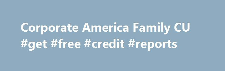 Corporate America Family CU #get #free #credit #reports http://credit.remmont.com/corporate-america-family-cu-get-free-credit-reports/  #credit c # Service Interruption Corporate America Family Credit Union will be performing extended system maintenance on Friday, November 13 Read More...The post Corporate America Family CU #get #free #credit #reports appeared first on Credit.