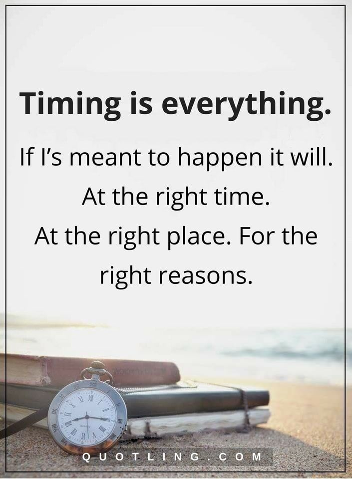 timing quotes Timing is everything. If I's meant to happen it will. At the right time. At the right place. For the right reasons.