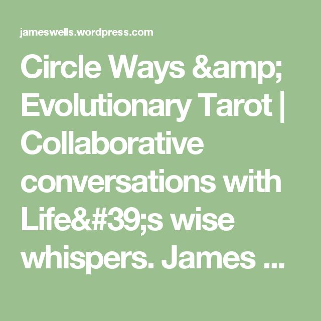 Circle Ways & Evolutionary Tarot | Collaborative conversations with Life's wise whispers.          James Wells is honoured to offer tarot consultations and circle process hosting/training (enhanced, at times, with other tools & modalities).          To book personal appointments and group experiences, contact James at circleways.james@gmail.com