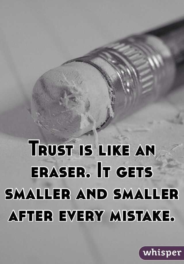 """Trust is like an eraser. It gets smaller and smaller after every mistake."""