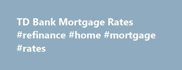 TD Bank Mortgage Rates #refinance #home #mortgage #rates http://mortgage.nef2.com/td-bank-mortgage-rates-refinance-home-mortgage-rates/  #td mortgage rates # TD Bank Mortgage Rates TD mortgage rates overview TD Canada Trust's assurance that 'banking can be this comfortable' applies to its mortgage process as well. TD employs a number of online tools to aid your purchase decision, such as the Home Buyer's Checklist, a printout used to compare details on different  Read More
