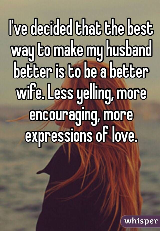 I've decided that the best way to make my husband better is to be a better wife. Less yelling, more encouraging, more expressions of love.