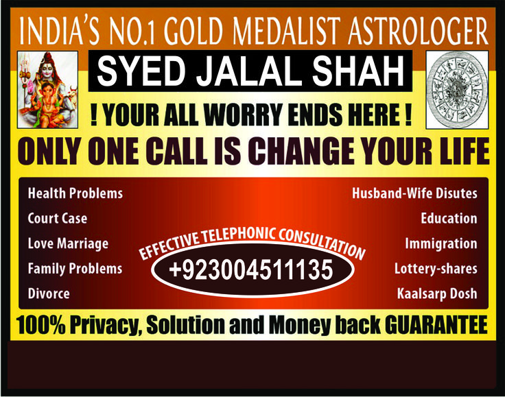 WORLD FAMOUS astrologer.  King Of Astrology, Black Magic Removal Expert. True belive can solve every problem. All of your problem, s are solved under the guideness of feng shuie.vastu.geomancy The famous astrologer of  the world Qualified from Saudi Arabia and Iran and china.All of your problem, s are solved under  the guideness of lal kitab , & also with ILME JAFER & ILME NOORI .For Example difficulties in Marriage,  bring your husband on the right way, difficulties in Education…