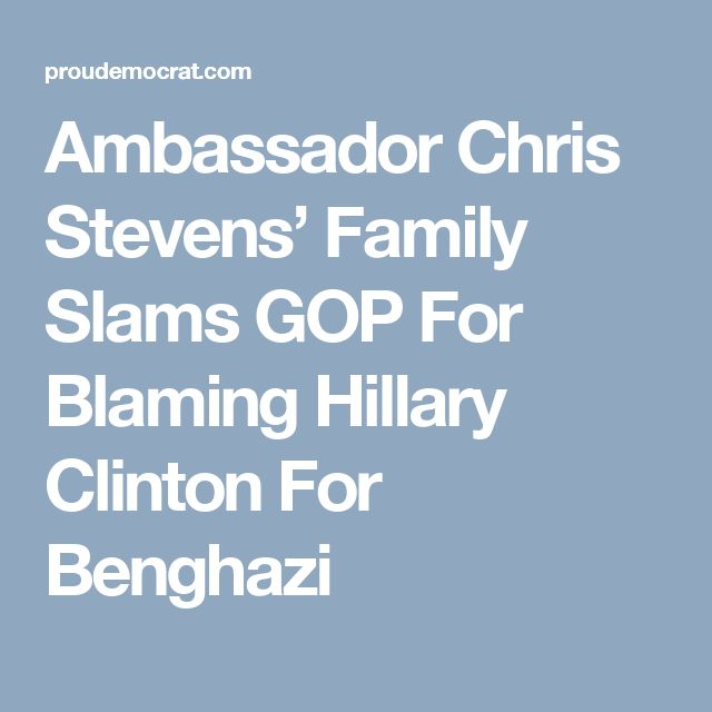 Ambassador Chris Stevens' Family Slams GOP For Blaming Hillary Clinton For Benghazi