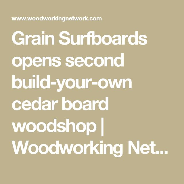 Grain Surfboards opens second build-your-own cedar board woodshop | Woodworking Network