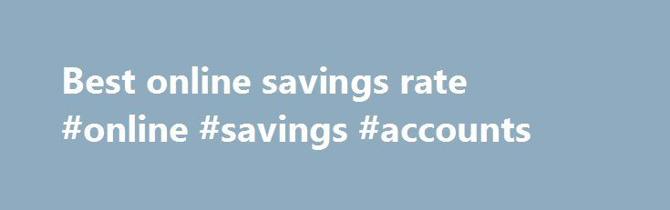 Best online savings rate #online #savings #accounts http://savings.nef2.com/best-online-savings-rate-online-savings-accounts/  best online savings rate Online savings accounts offer the best savings rates with immediate access to your savings. The trade off is that the instant account access is limited to electronic channels (no branch access). Online savings accounts are usually linked to an everyday transaction account. Most banks mandate that the linked account must also be held at the…