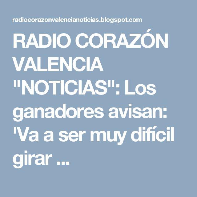 """RADIO CORAZÓN VALENCIA  """"NOTICIAS"""": Los ganadores avisan: 'Va a ser muy difícil girar ..."""