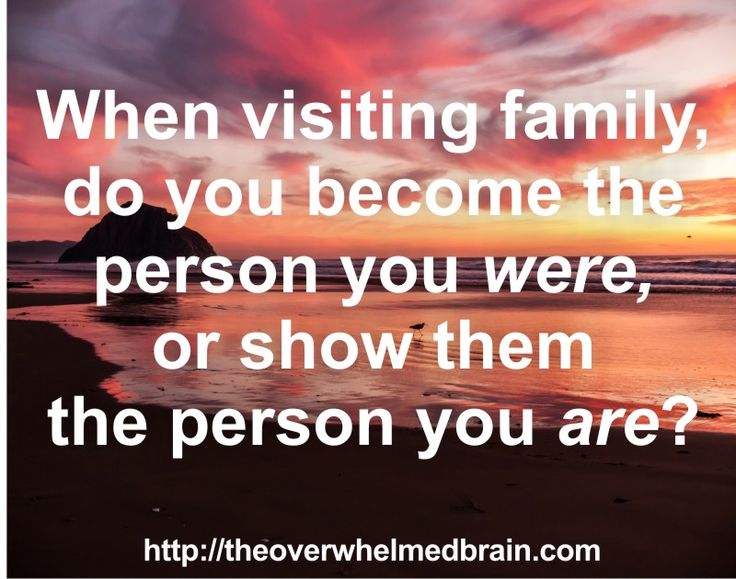 When visiting family, do you become the person you were or show them the person you are?  http://theoverwhelmedbrain.com/the-family-curse-do-you-become-who-you-are-around-family-or-who-you-used-to-be/