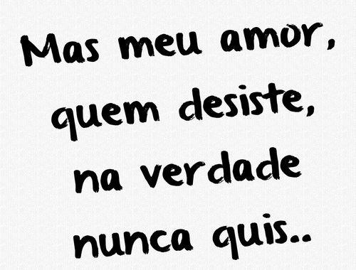 Mas meu amor, quem desiste, na verdade nunca quis...