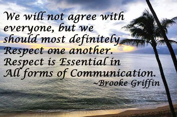We will not agree with everyone, but we should most definitely Respect one another. Respect is Essential in All forms of Communication.                             ~Brooke Griffin~  BrookeHGriffin.com