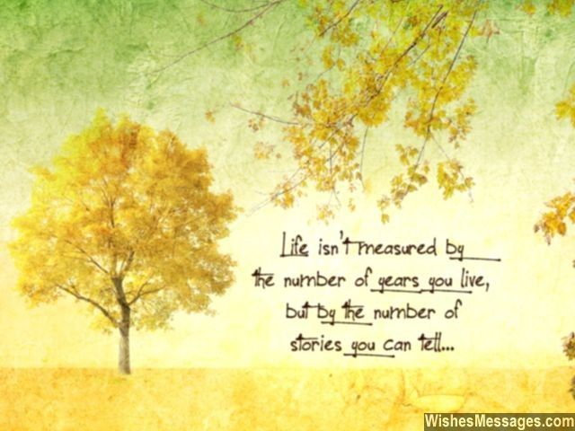 Life isn't measured in the number of years you live, but by the number of stories you can tell... via WishesMessages.com