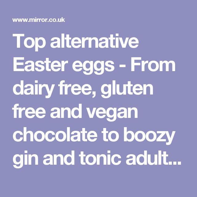 Top alternative Easter eggs - From dairy free, gluten free and vegan chocolate to boozy gin and tonic adult Easter eggs - Mirror Online