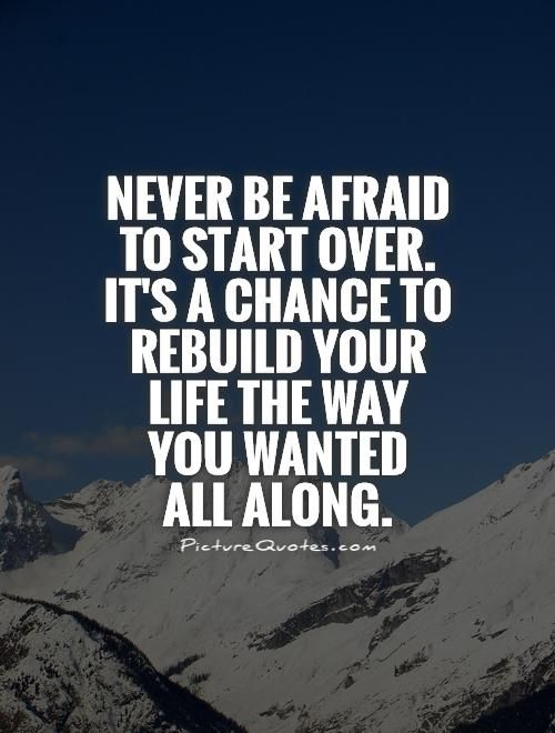 Never be afraid to start over. It's a chance to rebuild your life the way you wanted all along. New beginnings quotes on PictureQuotes.com.