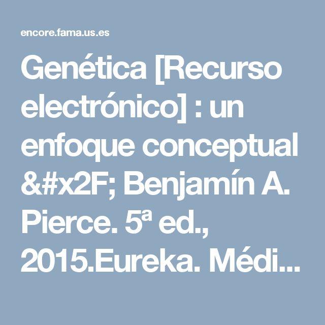 Genética [Recurso electrónico] : un enfoque conceptual / Benjamín A. Pierce. 5ª ed., 2015.Eureka. Médica Panamericana.
