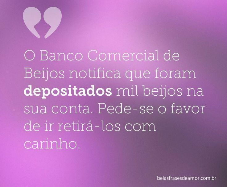 O Banco Comercial de Beijos notifica que foram depositados mil beijos na sua conta. Pede-se o favor de ir retirá-los com carinho.